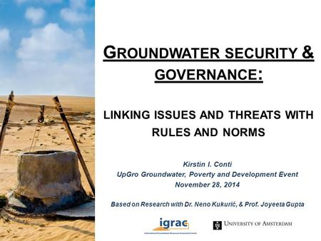 G ROUNDWATER SECURITY & GOVERNANCE : LINKING ISSUES AND THREATS WITH RULES AND NORMS Kirstin I. Conti UpGro Groundwater, Poverty and Development Event.