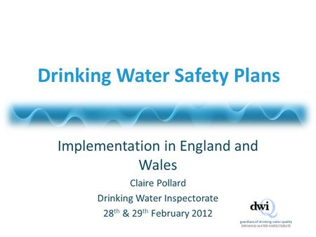 Guardians of drinking water quality DRINKING WATER INSPECTORATE Drinking Water Safety Plans Implementation in England and Wales Claire Pollard Drinking.
