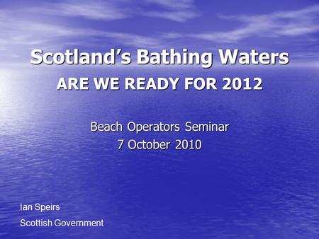 Scotland's Bathing Waters ARE WE READY FOR 2012 Beach Operators Seminar 7 October 2010 Ian Speirs Scottish Government.