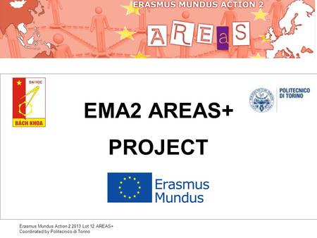 Erasmus Mundus Action 2 2013 Lot 12 AREAS+ Coordinated by Politecnico di Torino EMA2 AREAS+ PROJECT.
