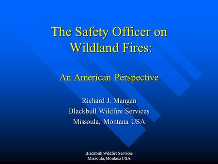 Blackbull Wildfire Services Missoula, Montana USA The Safety Officer on Wildland Fires: An American Perspective Richard J. Mangan Blackbull Wildfire Services.