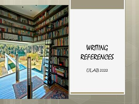 WRITING REFERENCES ULAB 2122.  General & Specialized References (books)  Journals / Periodicals (print and electronic)  Conference / Symposium articles.