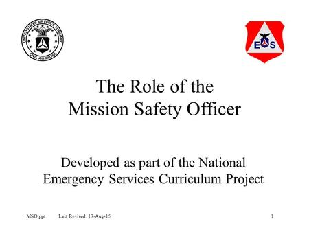 1MSO.ppt Last Revised: 13-Aug-15 The Role of the Mission Safety Officer Developed as part of the National Emergency Services Curriculum Project.