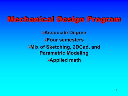 1 Mechanical Design Program AAssociate Degree FFour semesters MMix of Sketching, 2DCad, and Parametric Modeling AApplied math.