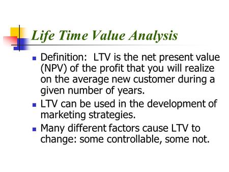 Life Time Value Analysis Definition: LTV is the net present value (NPV) of the profit that you will realize on the average new customer during a given.