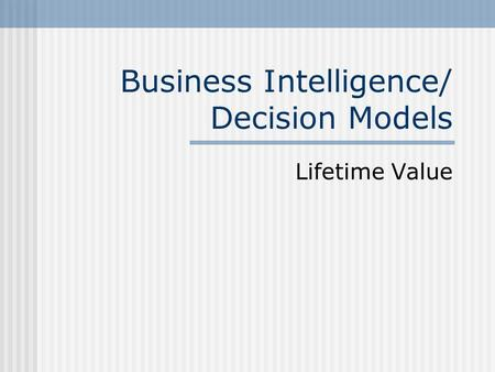 Business Intelligence/ Decision Models Lifetime Value.