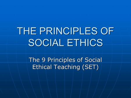 THE PRINCIPLES OF SOCIAL ETHICS The 9 Principles of Social Ethical Teaching (SET)