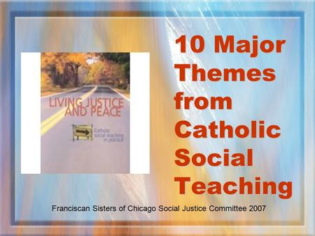 10 Major Themes from Catholic Social Teaching Franciscan Sisters of Chicago Social Justice Committee 2007.