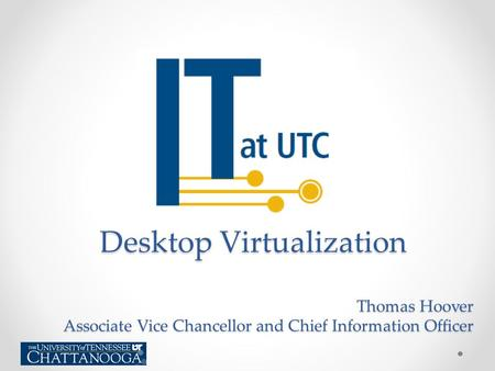Thomas Hoover Associate Vice Chancellor and Chief Information Officer Desktop Virtualization.