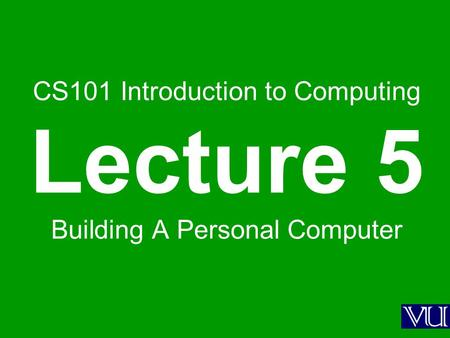 CS101 Introduction to Computing Lecture 5 Building A Personal Computer.