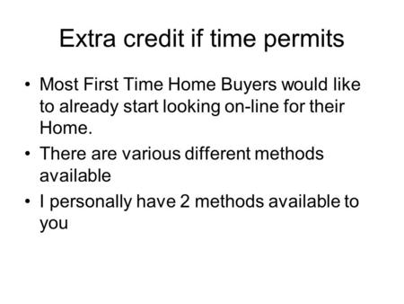 Extra credit if time permits Most First Time Home Buyers would like to already start looking on-line for their Home. There are various different methods.