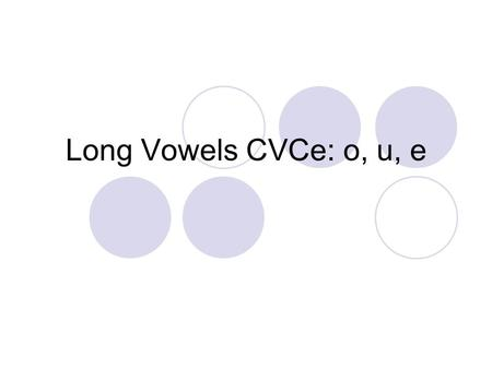 Long Vowels CVCe: o, u, e. Repeat the following sounds. /sl/ /o/ /p/ What word do you hear? slop Repeat the following sounds /c/ /u/ /t/ What word do.