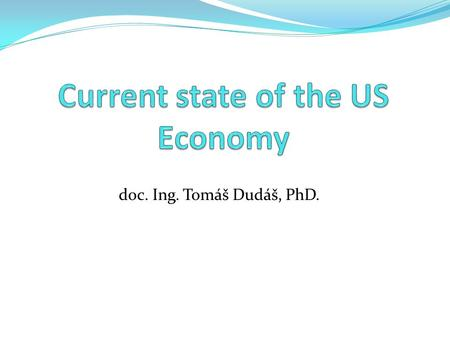 Doc. Ing. Tomáš Dudáš, PhD.. Quiz Global rank of the US economy according to GDP? GDP? GDP/c? Unemployment? Inflation? Largest US corporation? Chef of.