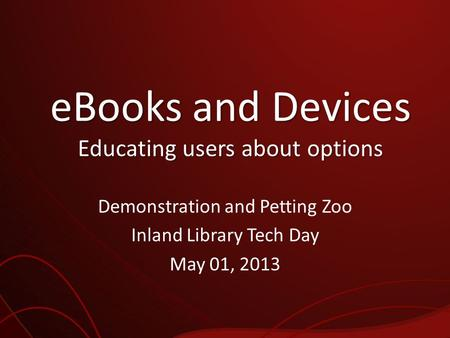 EBooks and Devices Educating users about options Demonstration and Petting Zoo Inland Library Tech Day May 01, 2013.