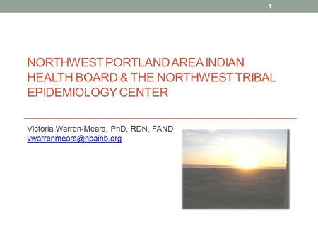 NORTHWEST PORTLAND AREA INDIAN HEALTH BOARD & THE NORTHWEST TRIBAL EPIDEMIOLOGY CENTER Victoria Warren-Mears, PhD, RDN, FAND 503-416-3283.