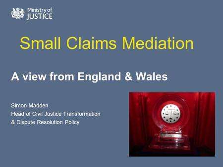 Small Claims Mediation A view from England & Wales Simon Madden Head of Civil Justice Transformation & Dispute Resolution Policy.