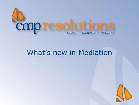 What's new in Mediation. Quick overview  National dispute resolution update  Thinking creatively about using mediation skills  Evidencing the value.