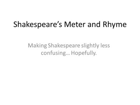 Shakespeare's Meter and Rhyme Making Shakespeare slightly less confusing… Hopefully.