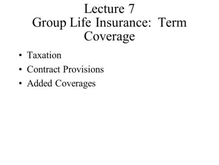 Lecture 7 Group Life Insurance: Term Coverage Taxation Contract Provisions Added Coverages.