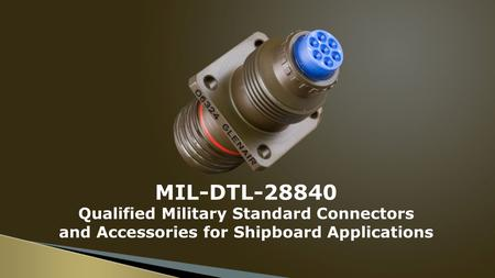 MIL-DTL-28840 Qualified Military Standard Connectors and Accessories for Shipboard Applications.