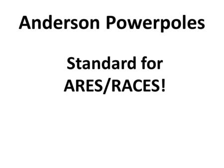 Anderson Powerpoles Standard for ARES/RACES!. Anderson Powerpoles The Anderson Powerpole has been adopted by the amateur radio community as their standard.
