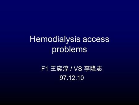 Hemodialysis access problems F1 王奕淳 / VS 李隆志 97.12.10.