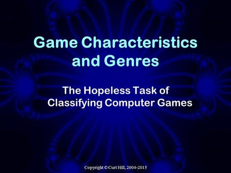 Copyright © Curt Hill, 2004-2015 Game Characteristics and Genres The Hopeless Task of Classifying Computer Games.