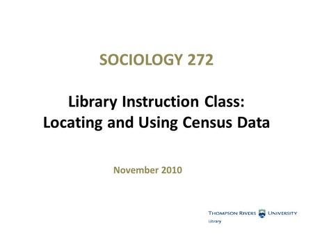 SOCIOLOGY 272 Library Instruction Class: Locating and Using Census Data November 2010.