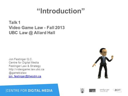 """Introduction"" Talk 1 Video Game Law - Fall 2013 UBC Allard Hall Jon Festinger Q.C. Centre for Digital Media Festinger Law & Strategy"