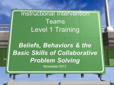 Instructional Intervention Teams Level 1 Training Beliefs, Behaviors & the Basic Skills of Collaborative Problem Solving November 2013.