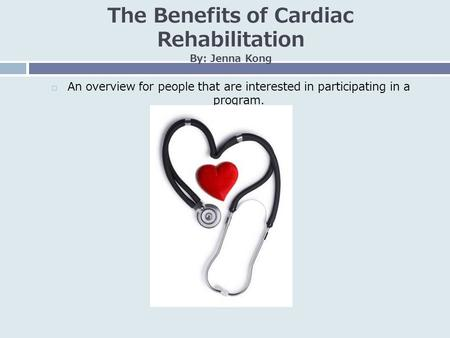 The Benefits of Cardiac Rehabilitation By: Jenna Kong  An overview for people that are interested in participating in a program.