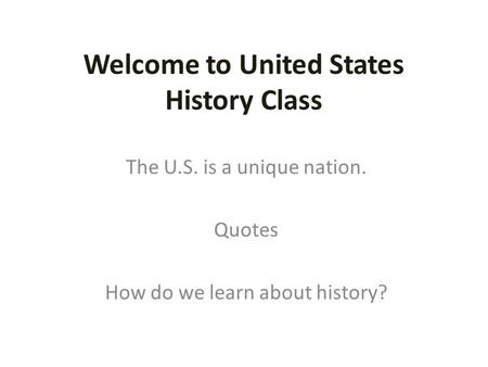 Welcome to United States History Class The U.S. is a unique nation. <strong>Quotes</strong> How do we learn about history?