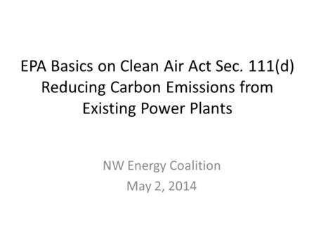 EPA Basics on Clean Air Act Sec. 111(d) Reducing Carbon Emissions from Existing Power Plants NW Energy Coalition May 2, 2014.