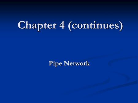 Chapter 4 (continues) Pipe Network.