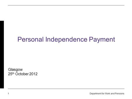 1 Department for Work and Pensions Personal Independence Payment Glasgow 25 th October 2012.