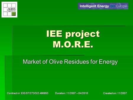 Created on: 11/2007 Contract nr: EIE/07/273/SI2.466853 Duration: 11/2007 – 04/2010 IEE project M.O.R.E. Market of Olive Residues for Energy.
