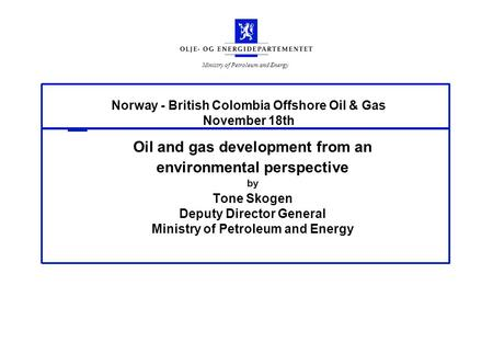 Ministry of Petroleum and Energy Norway - British Colombia Offshore Oil & Gas November 18th Oil and gas development from an environmental perspective by.