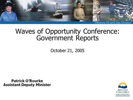 Waves of Opportunity Conference: Government Reports October 21, 2005 Patrick O'Rourke Assistant Deputy Minister.