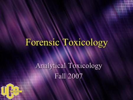 Forensic Toxicology Analytical Toxicology Fall 2007 Analytical Toxicology Fall 2007.