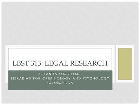 YOLANDA KOSCIELSKI, LIBRARIAN FOR CRIMINOLOGY AND PSYCHOLOGY LBST 313: LEGAL RESEARCH.