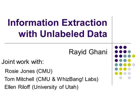 Information Extraction with Unlabeled Data Rayid Ghani Joint work with: Rosie Jones (CMU) Tom Mitchell (CMU & WhizBang! Labs) Ellen Riloff (University.