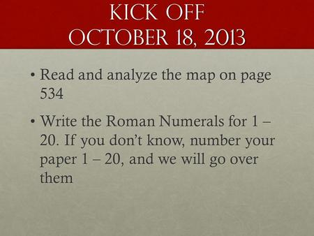 Kick Off October 18, 2013 Read and analyze the map on page 534Read and analyze the map on page 534 Write the Roman Numerals for 1 – 20. If you don't know,
