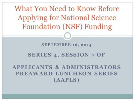 SEPTEMBER 16, 2014 SERIES 4, SESSION 7 OF APPLICANTS & ADMINISTRATORS PREAWARD LUNCHEON SERIES (AAPLS) What You Need to Know Before Applying for National.