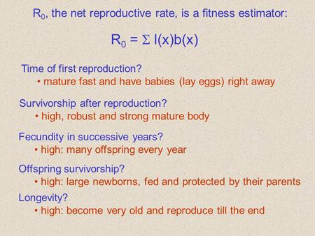 R 0, the net reproductive rate, is a fitness estimator: R 0 =  l(x)b(x) Time of first reproduction? mature fast and have babies (lay eggs) right away.