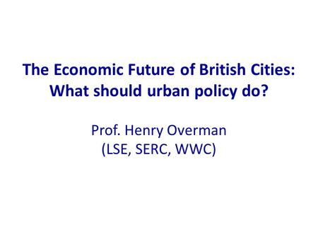 The Economic Future of British Cities: What should urban policy do? Prof. Henry Overman (LSE, SERC, WWC)
