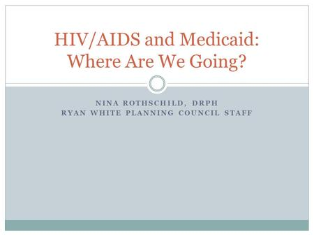NINA ROTHSCHILD, DRPH RYAN WHITE PLANNING COUNCIL STAFF HIV/AIDS and Medicaid: Where Are We Going?