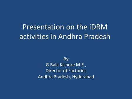 Presentation on the iDRM activities in Andhra Pradesh By G.Bala Kishore M.E., Director of Factories Andhra Pradesh, Hyderabad.