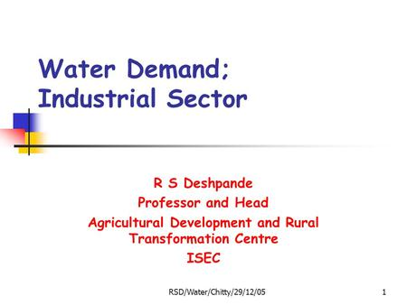 RSD/Water/Chitty/29/12/051 Water Demand; Industrial Sector R S Deshpande Professor and Head Agricultural Development and Rural Transformation Centre ISEC.