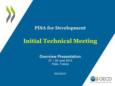 PISA for Development Initial Technical Meeting Overview Presentation 27 – 28 June 2013 Paris, France EDU/DCD.