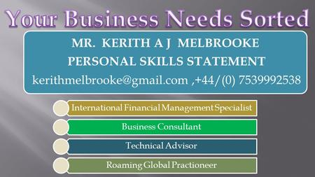 International Financial Management Specialist Business Consultant Technical Advisor Roaming Global Practioneer MR. KERITH A J MELBROOKE PERSONAL SKILLS.